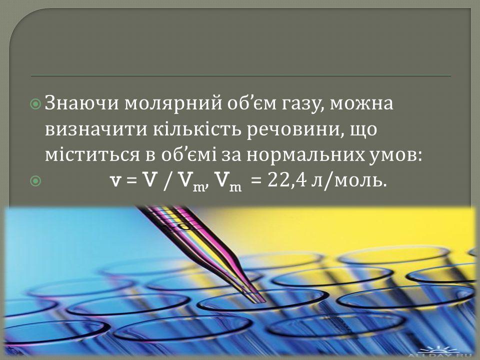  Знаючи молярний об ' єм газу, можна визначити кількість речовини, що міститься в об ' ємі за нормальних умов :  v = V / V m, V m = 22,4 л / моль.