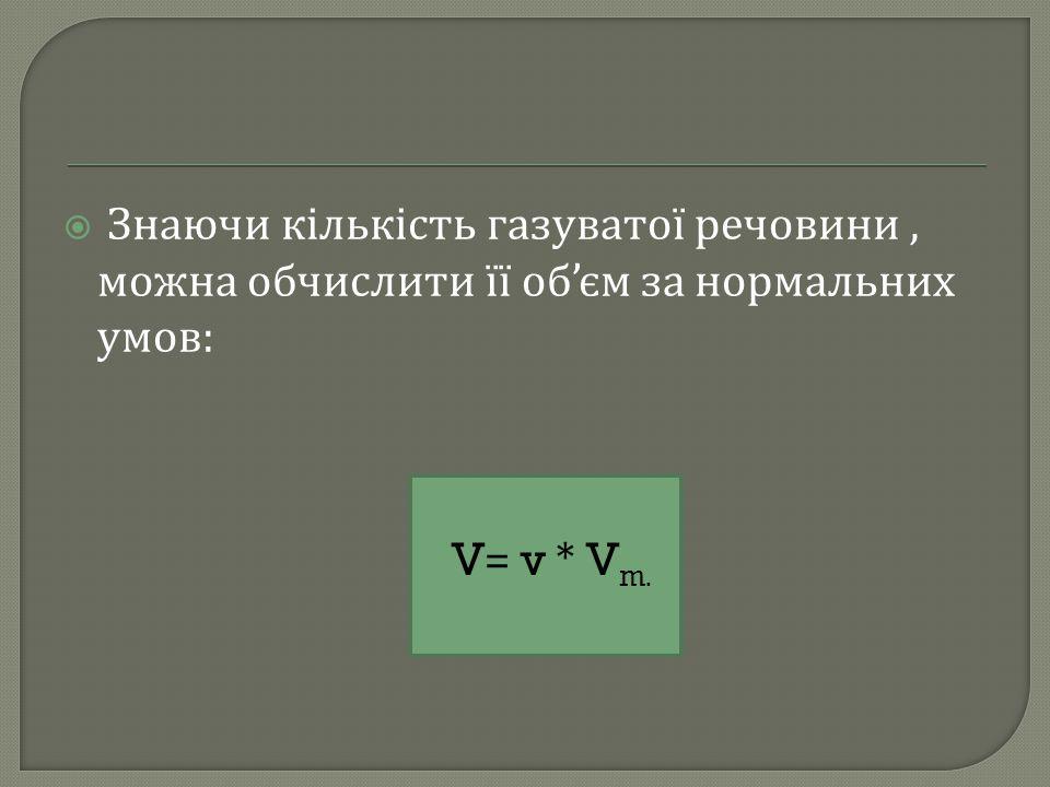  Знаючи кількість газуватої речовини, можна обчислити її об ' єм за нормальних умов : V= v * V m.