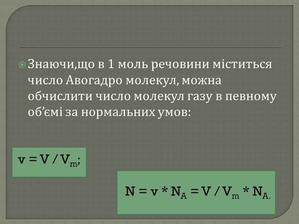  Знаючи, що в 1 моль речовини міститься число Авогадро молекул, можна обчислити число молекул газу в певному об ' ємі за нормальних умов : v = V / V