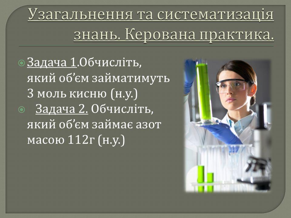  Задача 1. Обчисліть, який об ' єм займатимуть 3 моль кисню ( н. у.)  Задача 2. Обчисліть, який об ' єм займає азот масою 112 г ( н. у.)