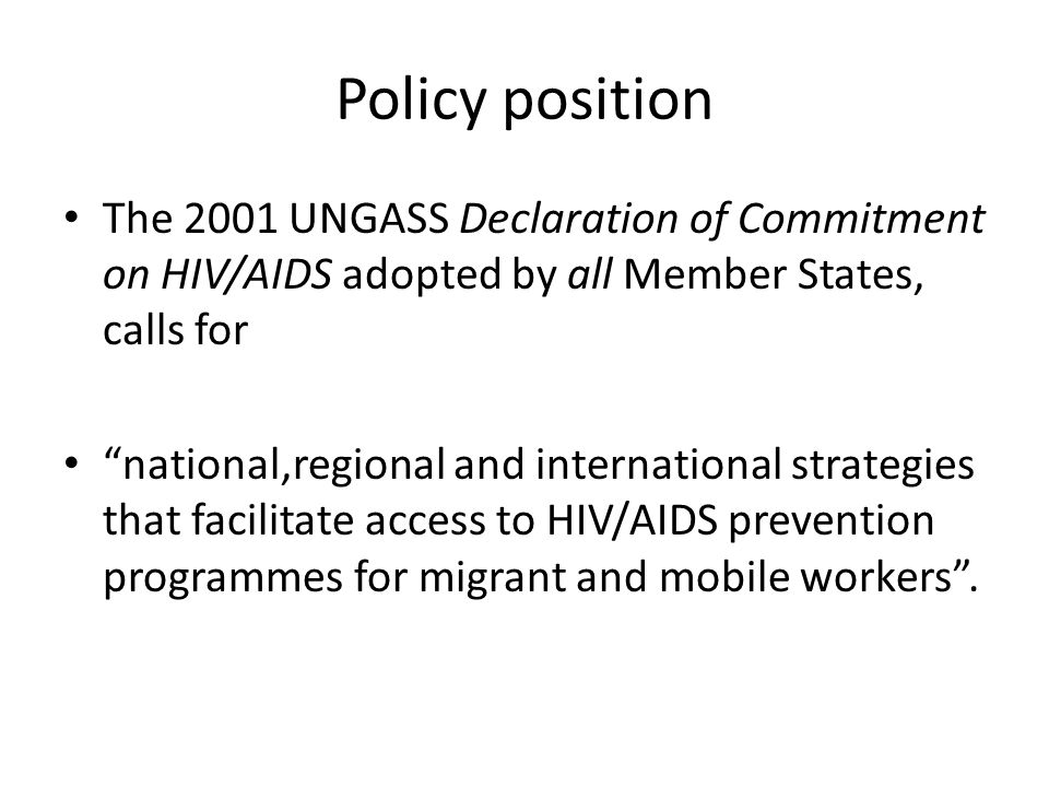 Policy position The 2001 UNGASS Declaration of Commitment on HIV/AIDS adopted by all Member States, calls for national,regional and international strategies that facilitate access to HIV/AIDS prevention programmes for migrant and mobile workers .