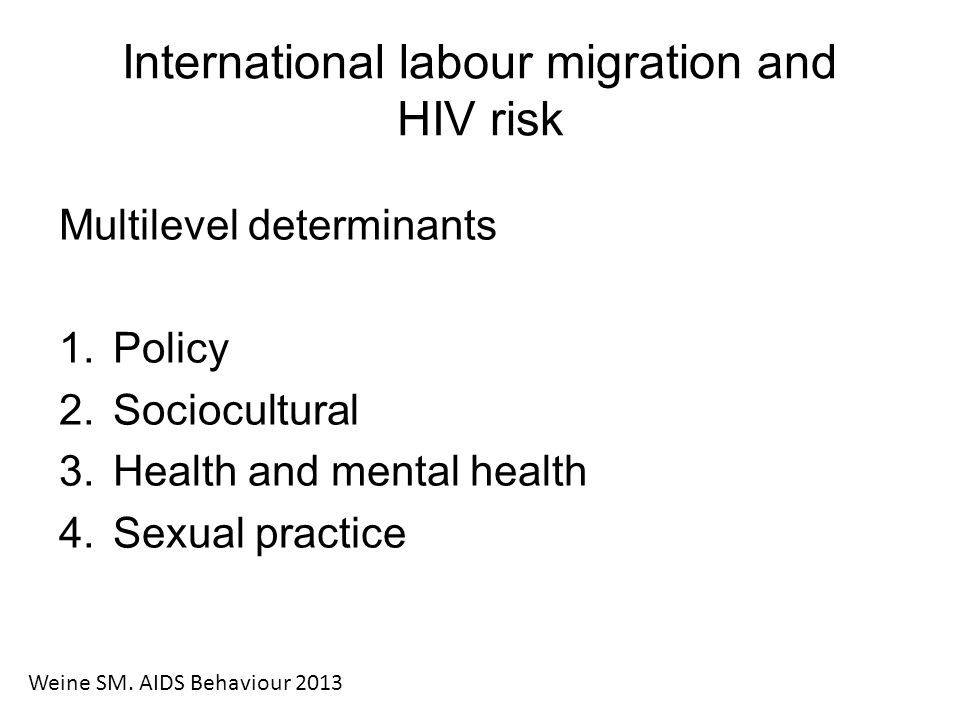 International labour migration and HIV risk Multilevel determinants 1.Policy 2.Sociocultural 3.Health and mental health 4.Sexual practice Weine SM.