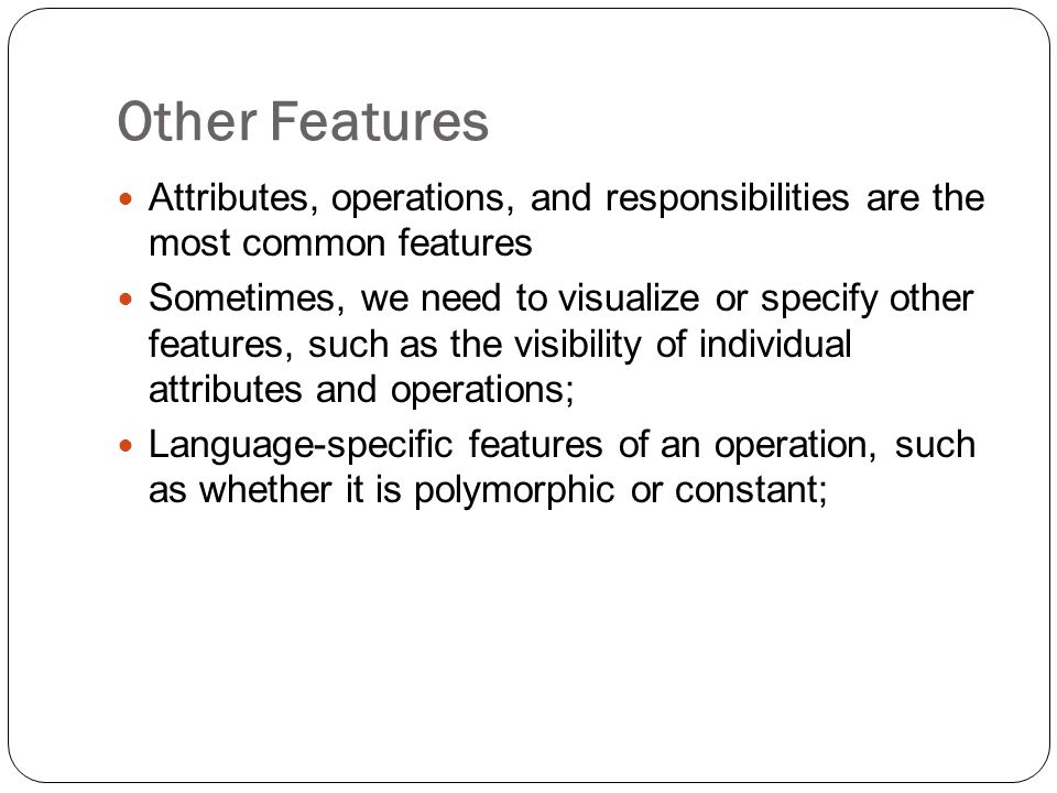 Other Features Attributes, operations, and responsibilities are the most common features Sometimes, we need to visualize or specify other features, such as the visibility of individual attributes and operations; Language-specific features of an operation, such as whether it is polymorphic or constant;