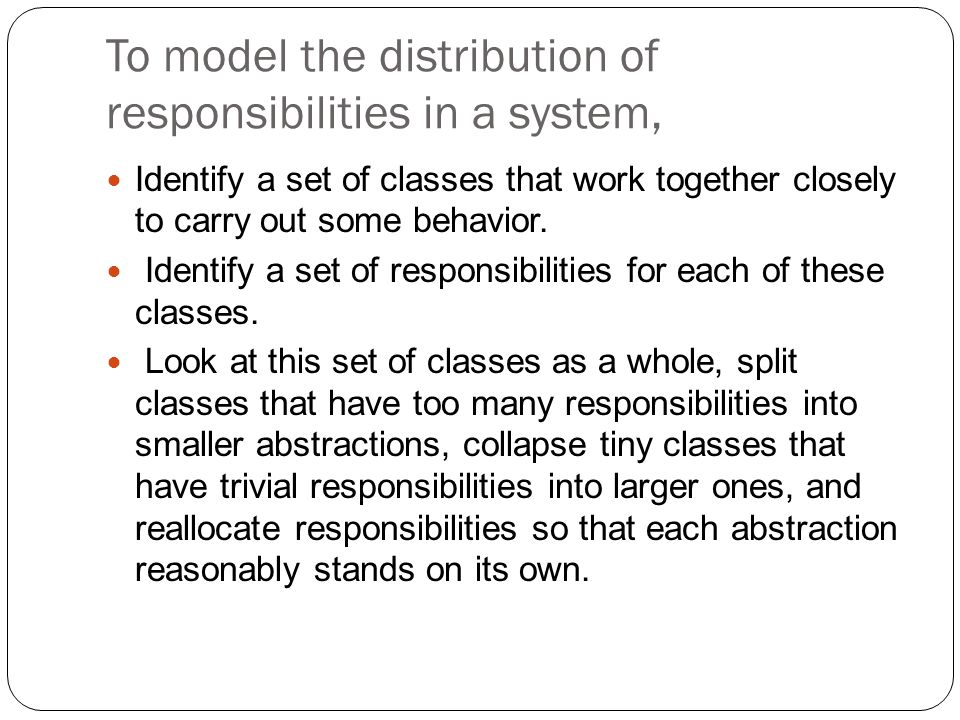 To model the distribution of responsibilities in a system, Identify a set of classes that work together closely to carry out some behavior.