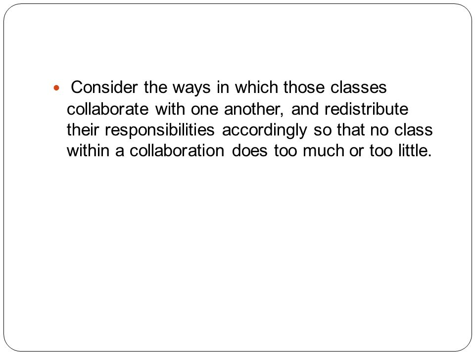 Consider the ways in which those classes collaborate with one another, and redistribute their responsibilities accordingly so that no class within a collaboration does too much or too little.