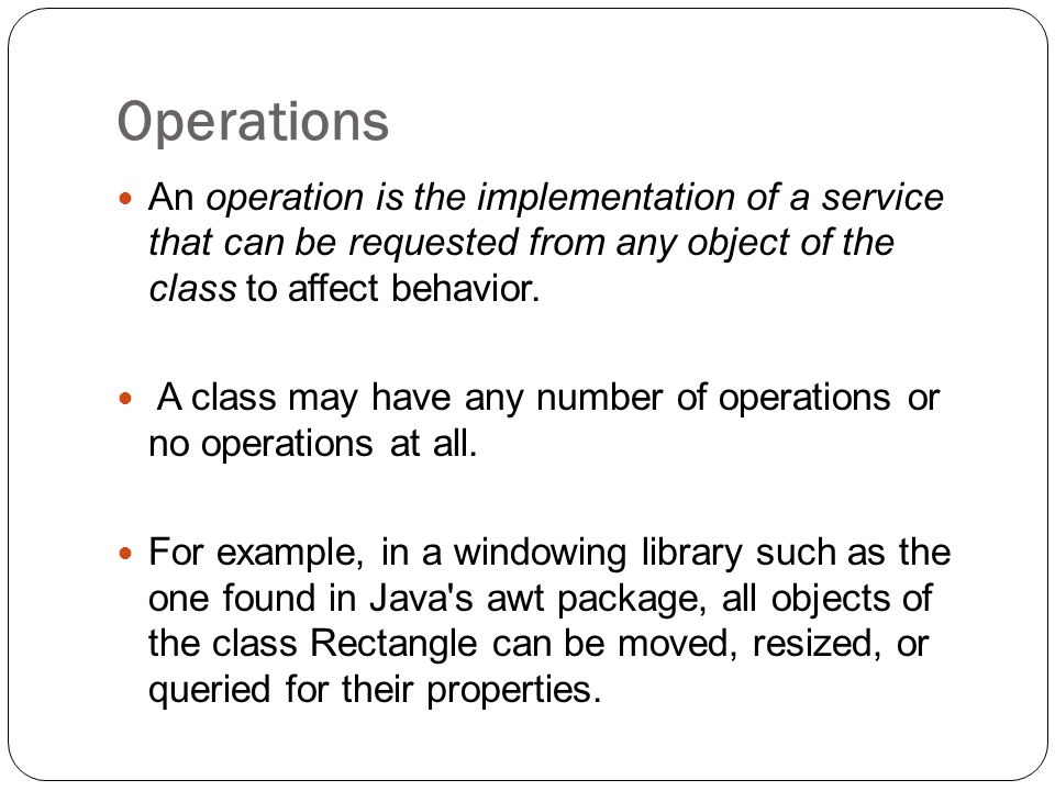 Operations An operation is the implementation of a service that can be requested from any object of the class to affect behavior.