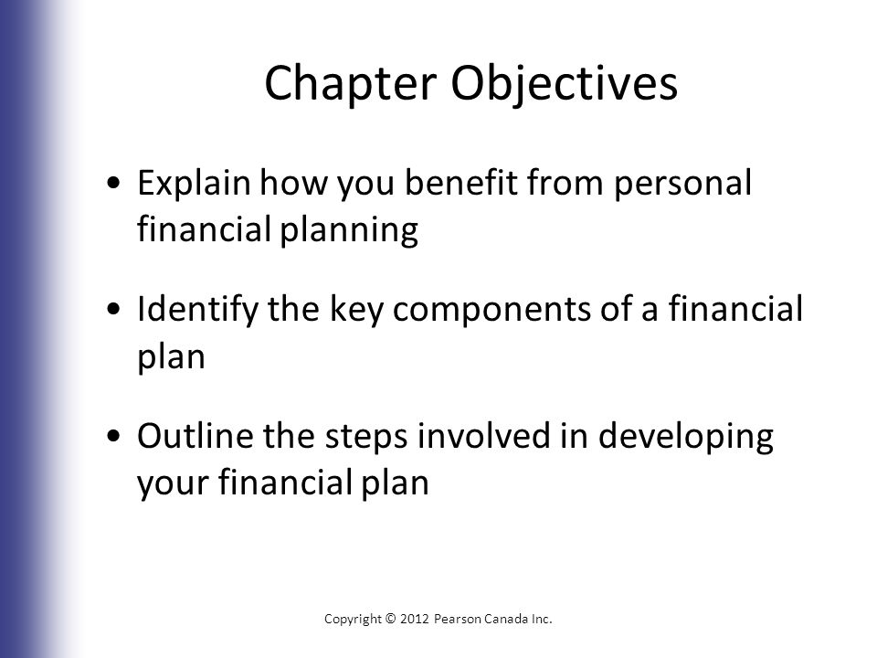Chapter Objectives Explain how you benefit from personal financial planning Identify the key components of a financial plan Outline the steps involved in developing your financial plan Copyright © 2012 Pearson Canada Inc.