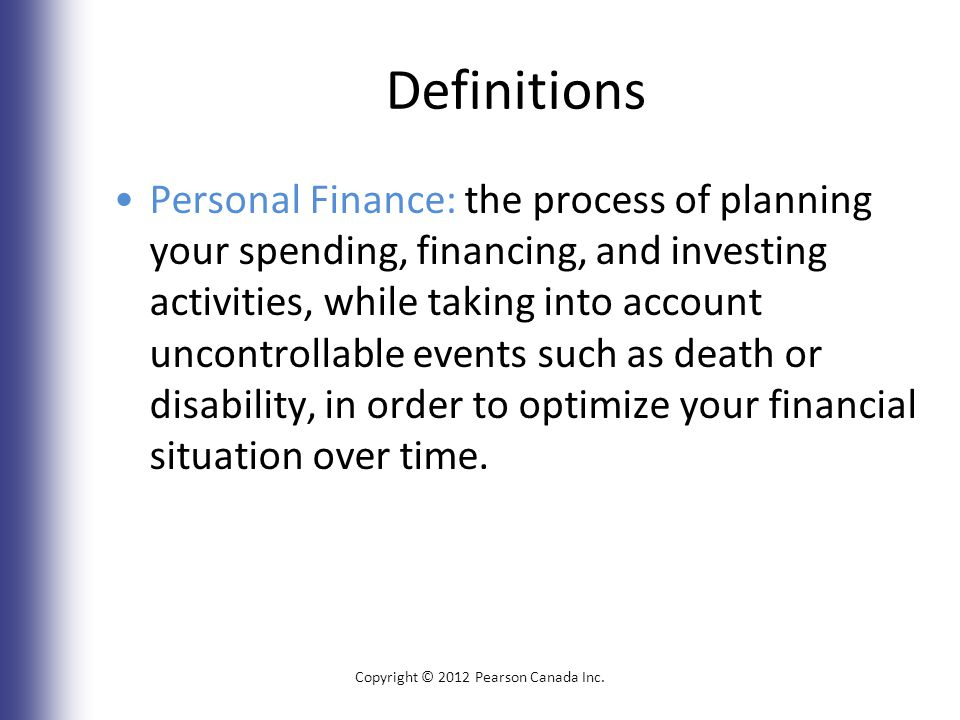 Definitions Personal Finance: the process of planning your spending, financing, and investing activities, while taking into account uncontrollable events such as death or disability, in order to optimize your financial situation over time.