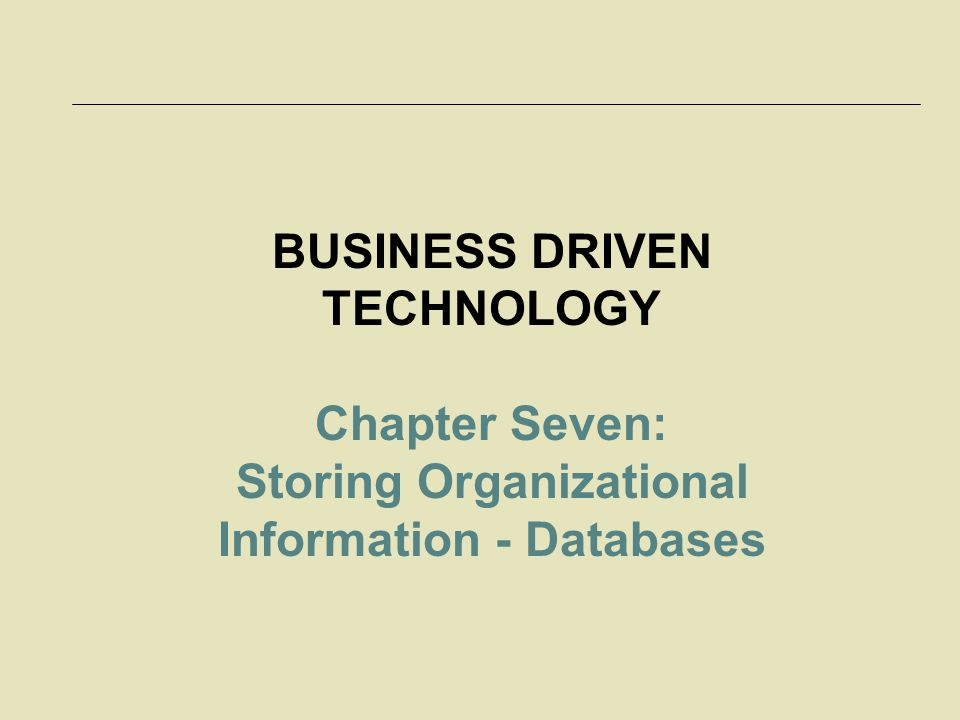 BUSINESS DRIVEN TECHNOLOGY Chapter Seven: Storing Organizational Information - Databases