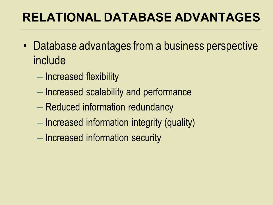 RELATIONAL DATABASE ADVANTAGES Database advantages from a business perspective include – Increased flexibility – Increased scalability and performance