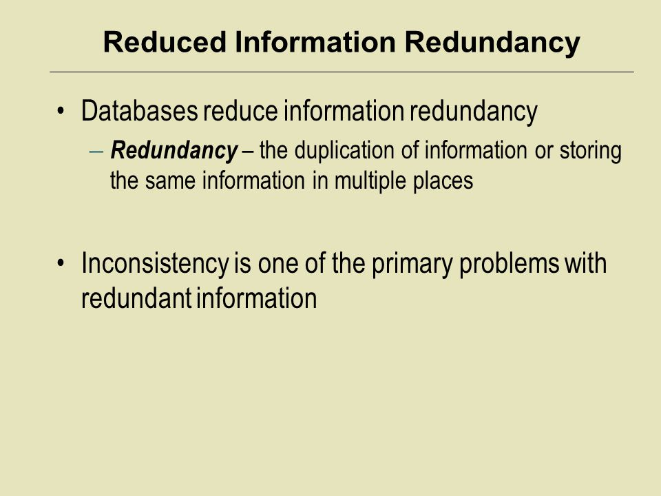 Reduced Information Redundancy Databases reduce information redundancy – Redundancy – the duplication of information or storing the same information i
