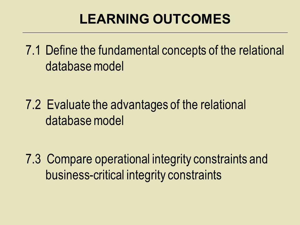 LEARNING OUTCOMES 7.1Define the fundamental concepts of the relational database model 7.2 Evaluate the advantages of the relational database model 7.3