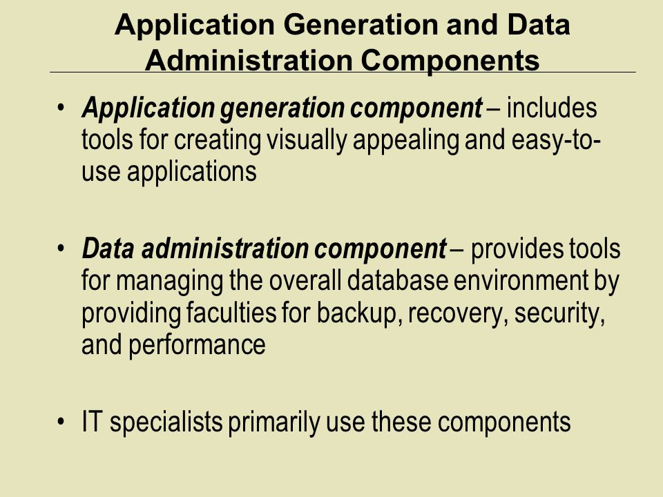 Application Generation and Data Administration Components Application generation component – includes tools for creating visually appealing and easy-t