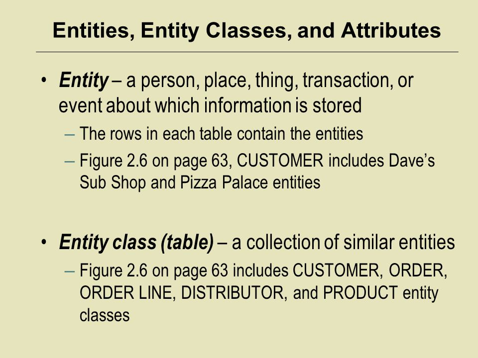 Entities, Entity Classes, and Attributes Entity – a person, place, thing, transaction, or event about which information is stored – The rows in each t