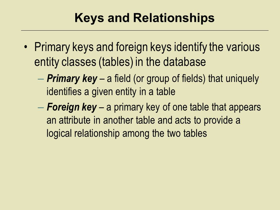 Keys and Relationships Primary keys and foreign keys identify the various entity classes (tables) in the database – Primary key – a field (or group of