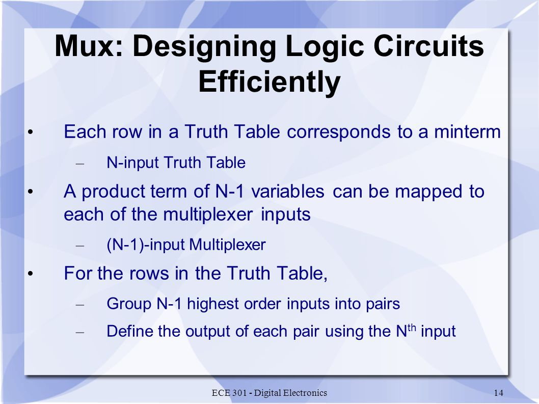ECE Digital Electronics14 Mux: Designing Logic Circuits Efficiently Each row in a Truth Table corresponds to a minterm – N-input Truth Table A product term of N-1 variables can be mapped to each of the multiplexer inputs – (N-1)-input Multiplexer For the rows in the Truth Table, – Group N-1 highest order inputs into pairs – Define the output of each pair using the N th input