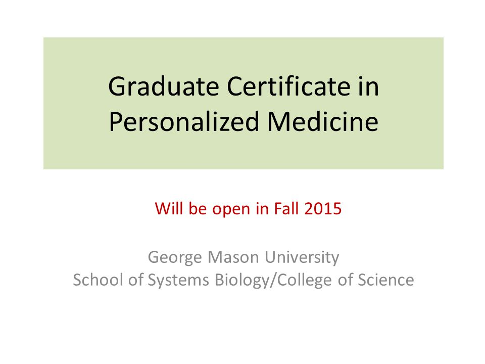Graduate Certificate in Personalized Medicine George Mason University School of Systems Biology/College of Science Will be open in Fall 2015