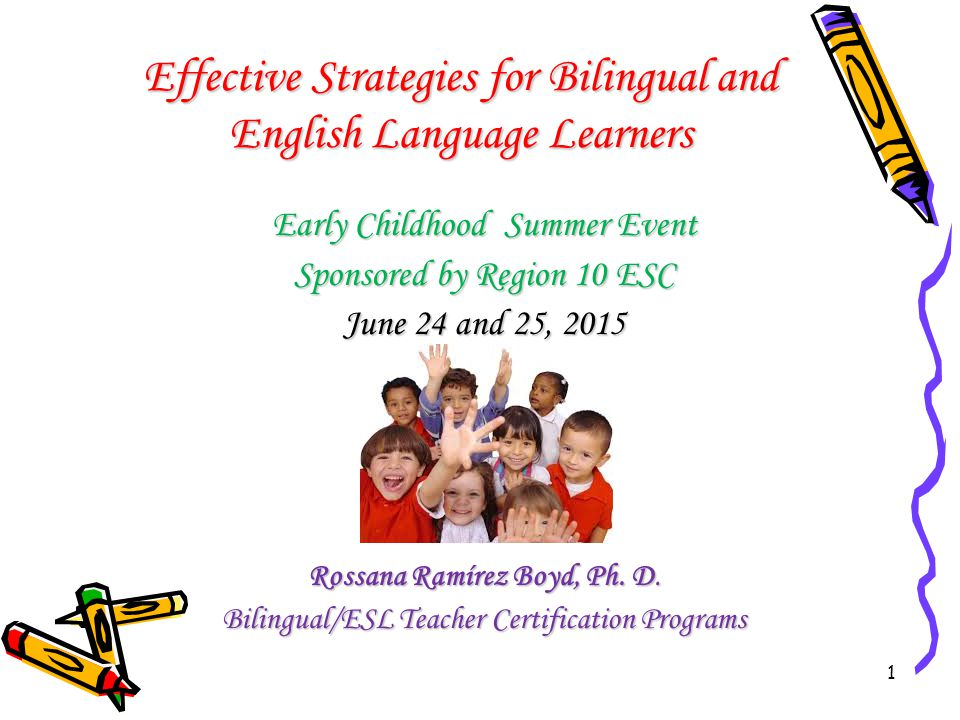 1 Effective Strategies for Bilingual and English Language Learners Early Childhood Summer Event Sponsored by Region 10 ESC June 24 and 25, 2015 Rossana Ramírez Boyd, Ph.