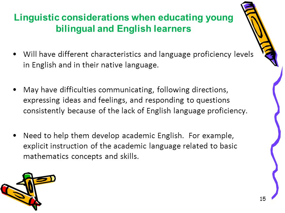 Linguistic considerations when educating young bilingual and English learners Will have different characteristics and language proficiency levels in English and in their native language.