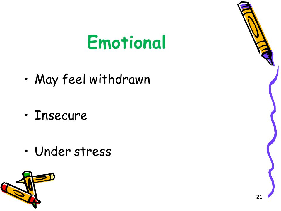 Emotional May feel withdrawn Insecure Under stress 21