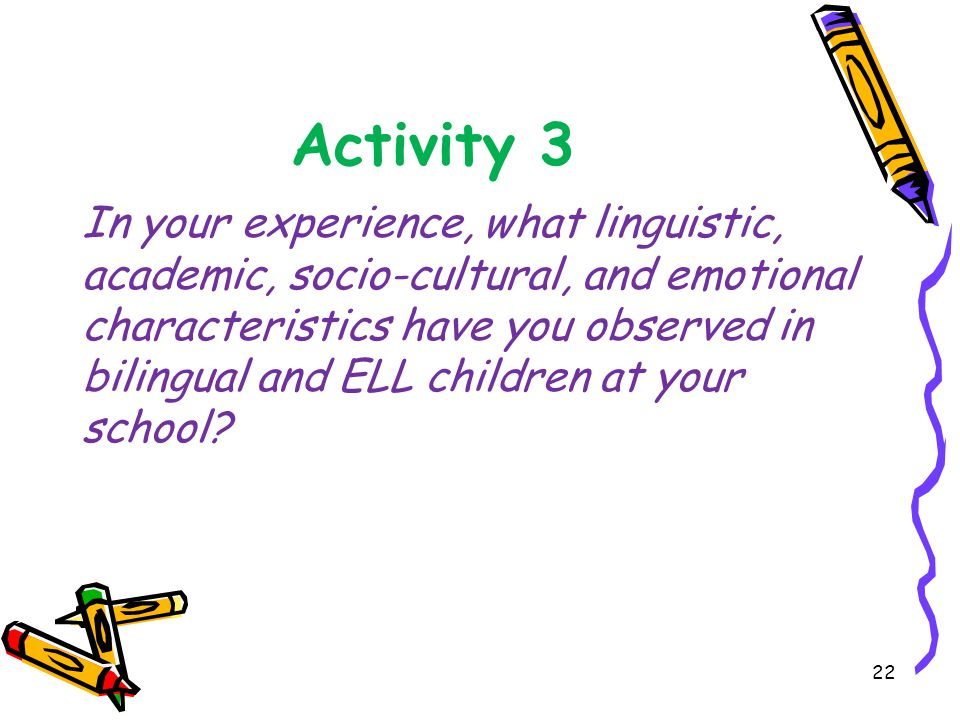 Activity 3 In your experience, what linguistic, academic, socio-cultural, and emotional characteristics have you observed in bilingual and ELL children at your school.