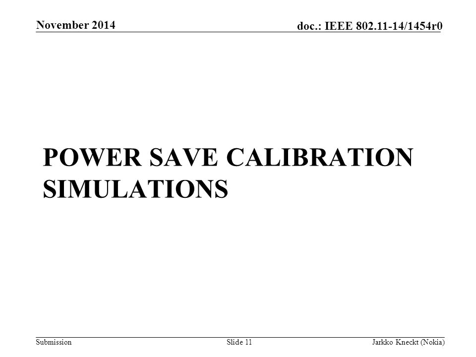 Submission doc.: IEEE /1454r0 POWER SAVE CALIBRATION SIMULATIONS November 2014 Jarkko Kneckt (Nokia)Slide 11