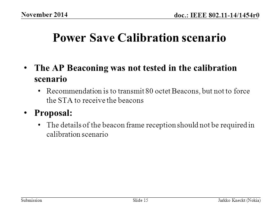 Submission doc.: IEEE /1454r0 Power Save Calibration scenario The AP Beaconing was not tested in the calibration scenario Recommendation is to transmit 80 octet Beacons, but not to force the STA to receive the beacons Proposal: The details of the beacon frame reception should not be required in calibration scenario Slide 15Jarkko Kneckt (Nokia) November 2014