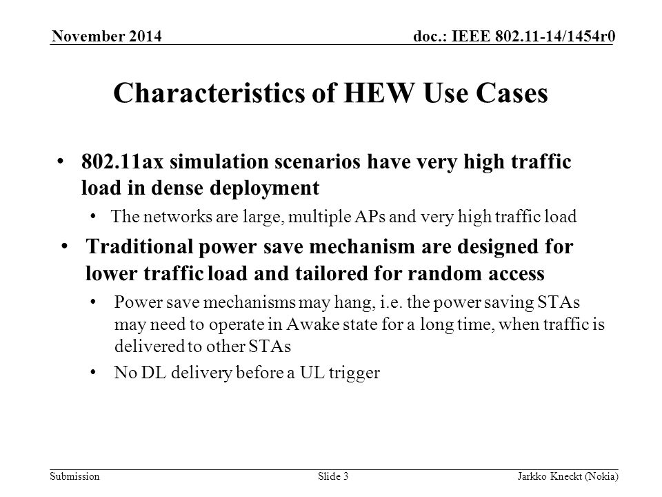 Submission doc.: IEEE /1454r0November 2014 Jarkko Kneckt (Nokia)Slide 3 Characteristics of HEW Use Cases ax simulation scenarios have very high traffic load in dense deployment The networks are large, multiple APs and very high traffic load Traditional power save mechanism are designed for lower traffic load and tailored for random access Power save mechanisms may hang, i.e.