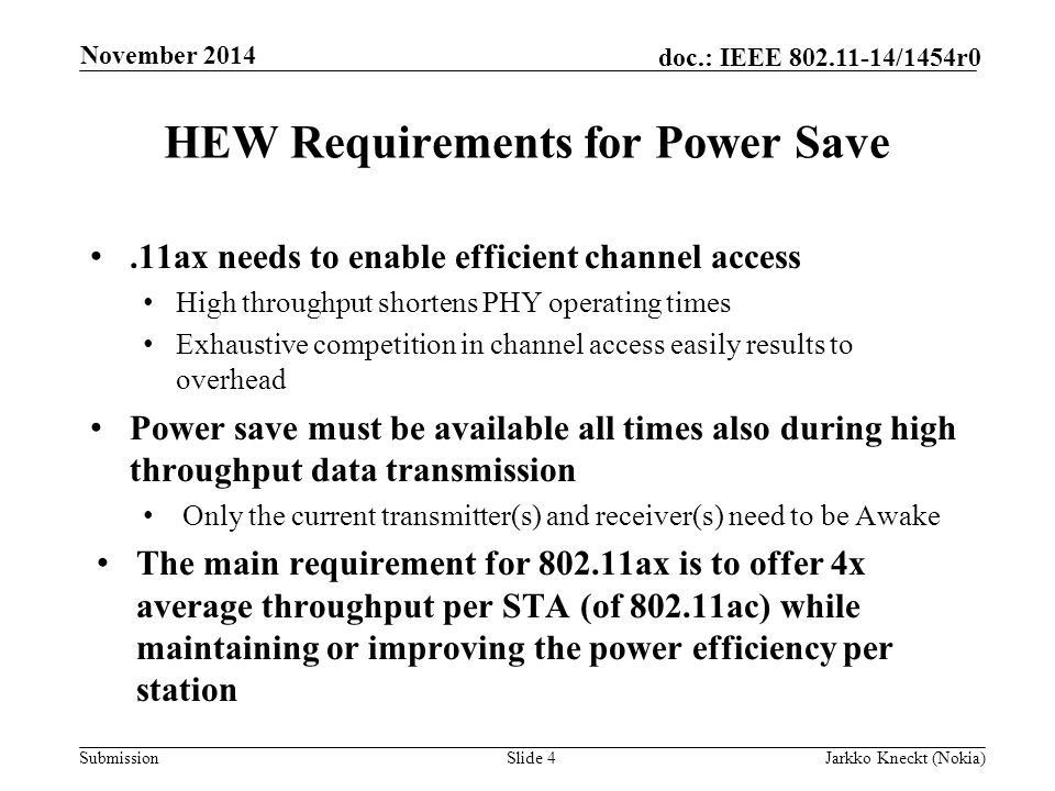 Submission doc.: IEEE /1454r0 HEW Requirements for Power Save.11ax needs to enable efficient channel access High throughput shortens PHY operating times Exhaustive competition in channel access easily results to overhead Power save must be available all times also during high throughput data transmission Only the current transmitter(s) and receiver(s) need to be Awake The main requirement for ax is to offer 4x average throughput per STA (of ac) while maintaining or improving the power efficiency per station Slide 4Jarkko Kneckt (Nokia) November 2014
