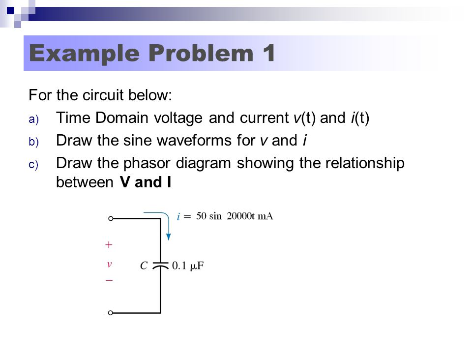 Example Problem 1 For the circuit below: a) Time Domain voltage and current v(t) and i(t) b) Draw the sine waveforms for v and i c) Draw the phasor diagram showing the relationship between V and I