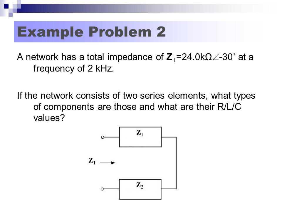 Example Problem 2 A network has a total impedance of Z T =24.0kΩ  -30˚ at a frequency of 2 kHz.