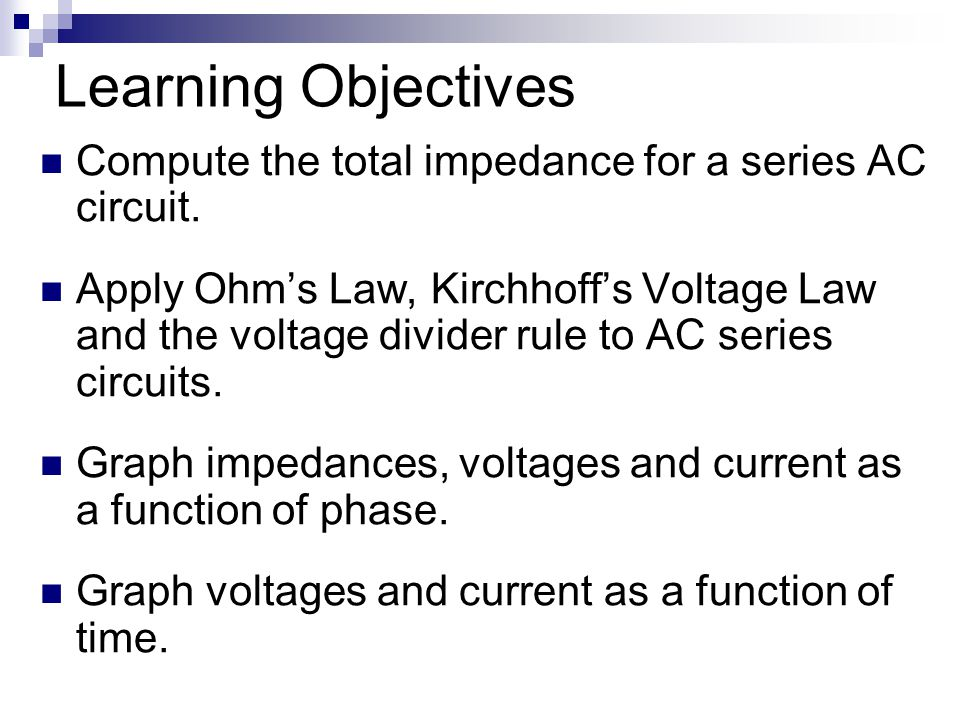 Learning Objectives Compute the total impedance for a series AC circuit.