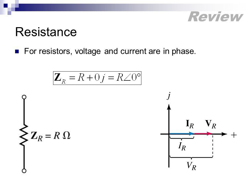 Resistance For resistors, voltage and current are in phase. Review