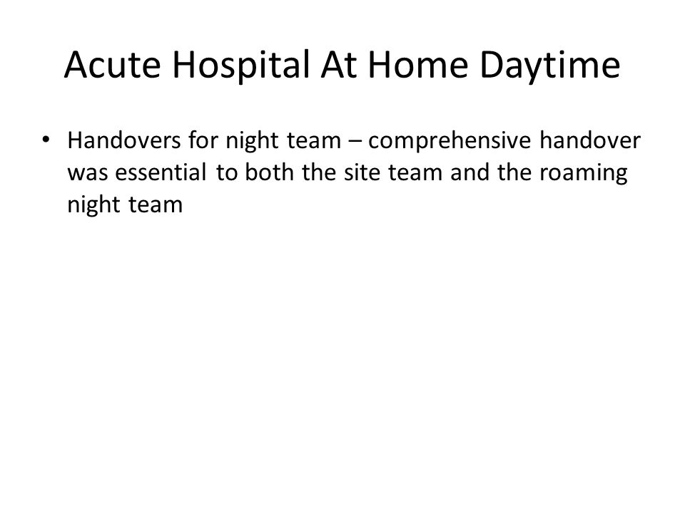 Acute Hospital At Home Daytime Handovers for night team – comprehensive handover was essential to both the site team and the roaming night team
