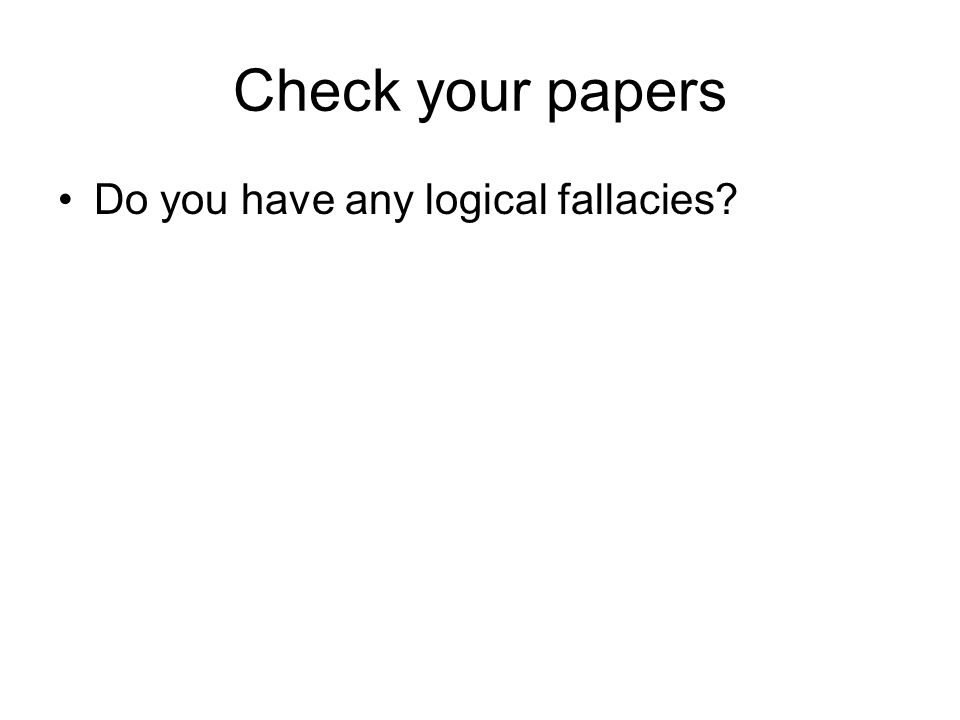 Check your papers Do you have any logical fallacies