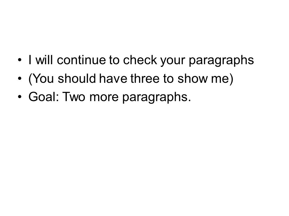 I will continue to check your paragraphs (You should have three to show me) Goal: Two more paragraphs.