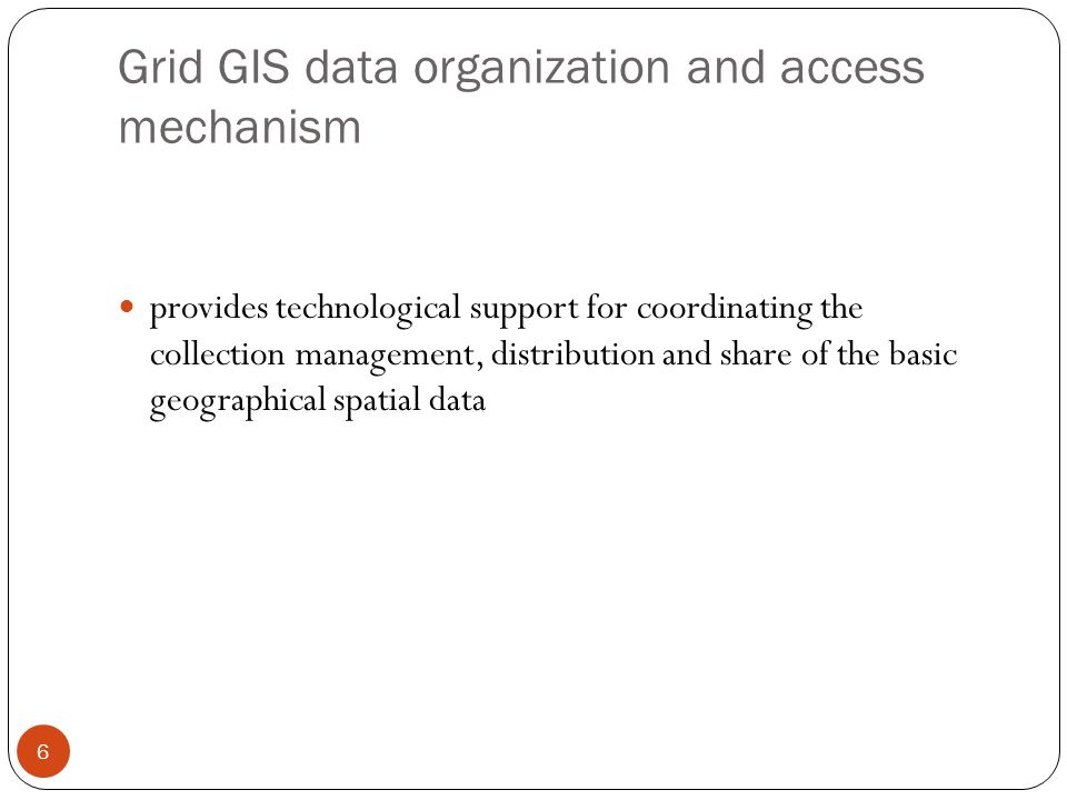 Grid GIS data organization and access mechanism 6 provides technological support for coordinating the collection management, distribution and share of the basic geographical spatial data