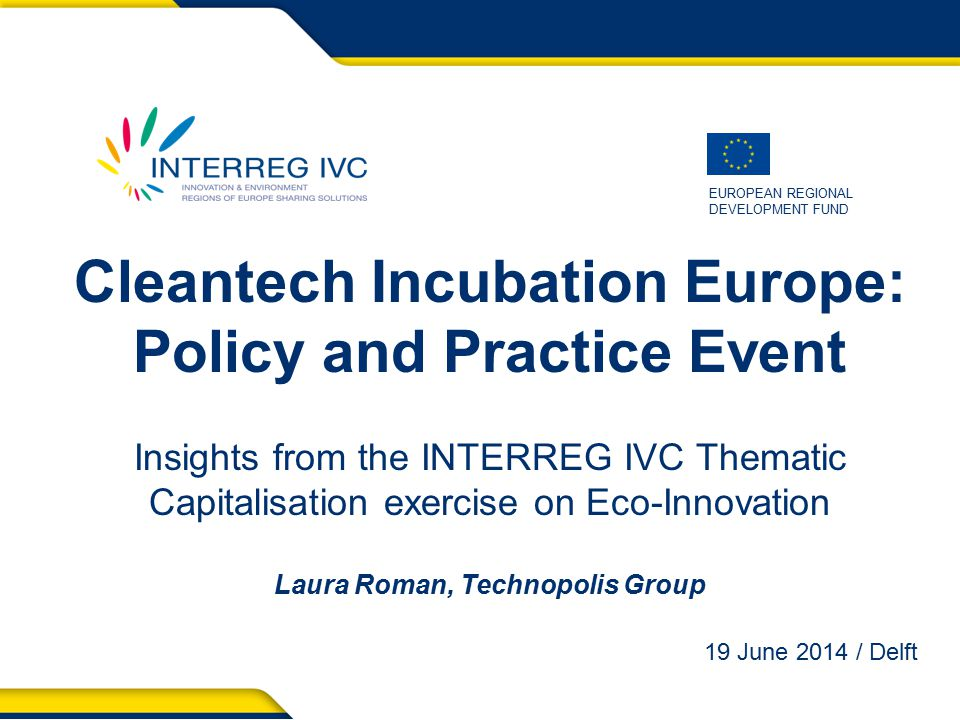 EUROPEAN REGIONAL DEVELOPMENT FUND Cleantech Incubation Europe: Policy and Practice Event Insights from the INTERREG IVC Thematic Capitalisation exercise on Eco-Innovation Laura Roman, Technopolis Group 19 June 2014 / Delft