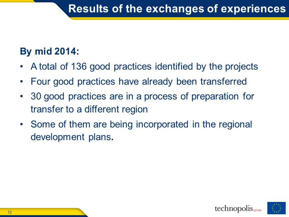 12 Results of the exchanges of experiences By mid 2014: A total of 136 good practices identified by the projects Four good practices have already been transferred 30 good practices are in a process of preparation for transfer to a different region Some of them are being incorporated in the regional development plans.