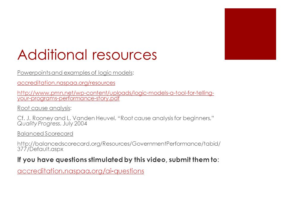 Additional resources Powerpoints and examples of logic models: accreditation.naspaa.org/resources   your-programs-performance-story.pdf Root cause analysis: Cf.