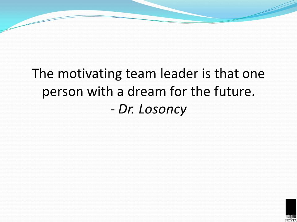 The motivating team leader is that one person with a dream for the future. - Dr. Losoncy