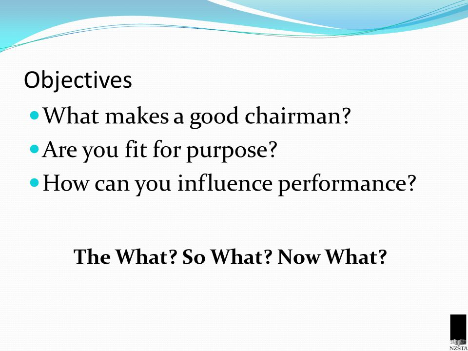 Objectives What makes a good chairman. Are you fit for purpose.