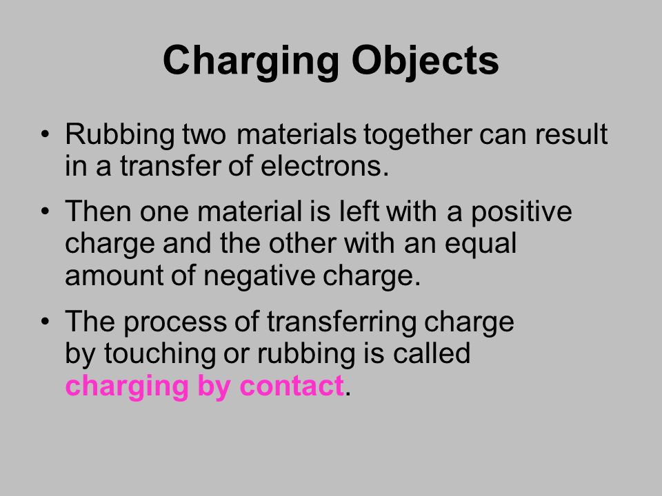 Charging Objects Rubbing two materials together can result in a transfer of electrons.