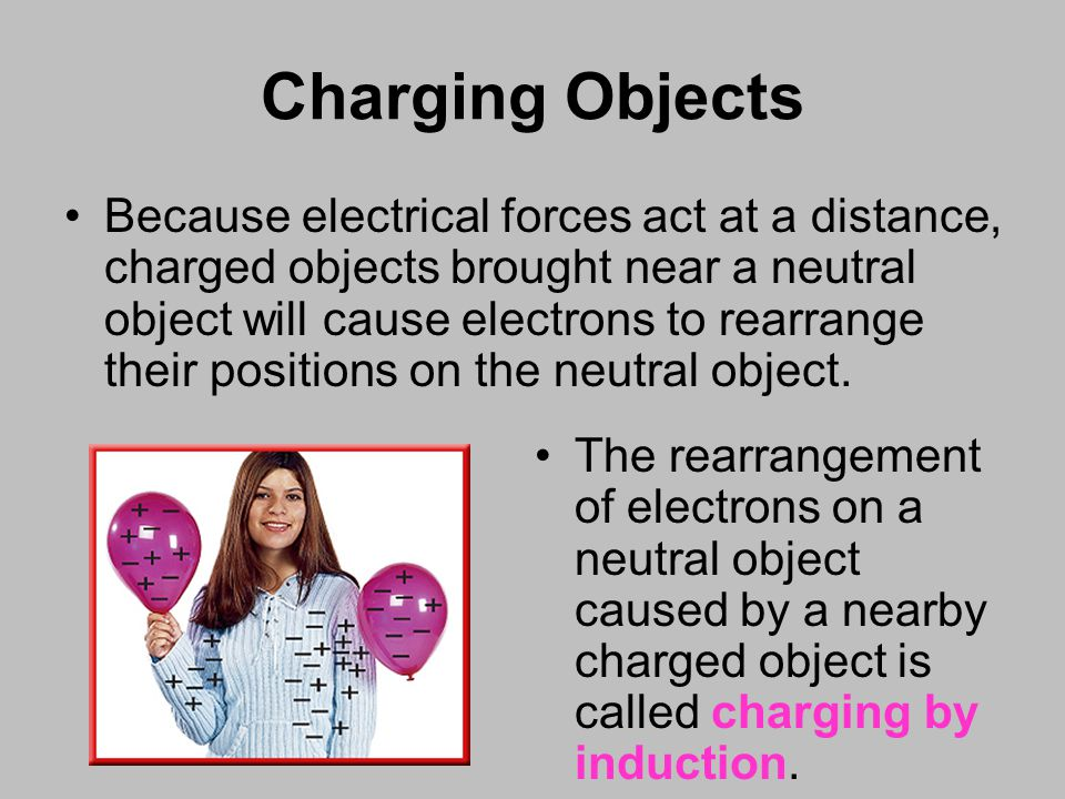 Because electrical forces act at a distance, charged objects brought near a neutral object will cause electrons to rearrange their positions on the neutral object.