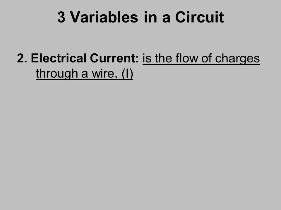 3 Variables in a Circuit 2. Electrical Current: is the flow of charges through a wire. (I)