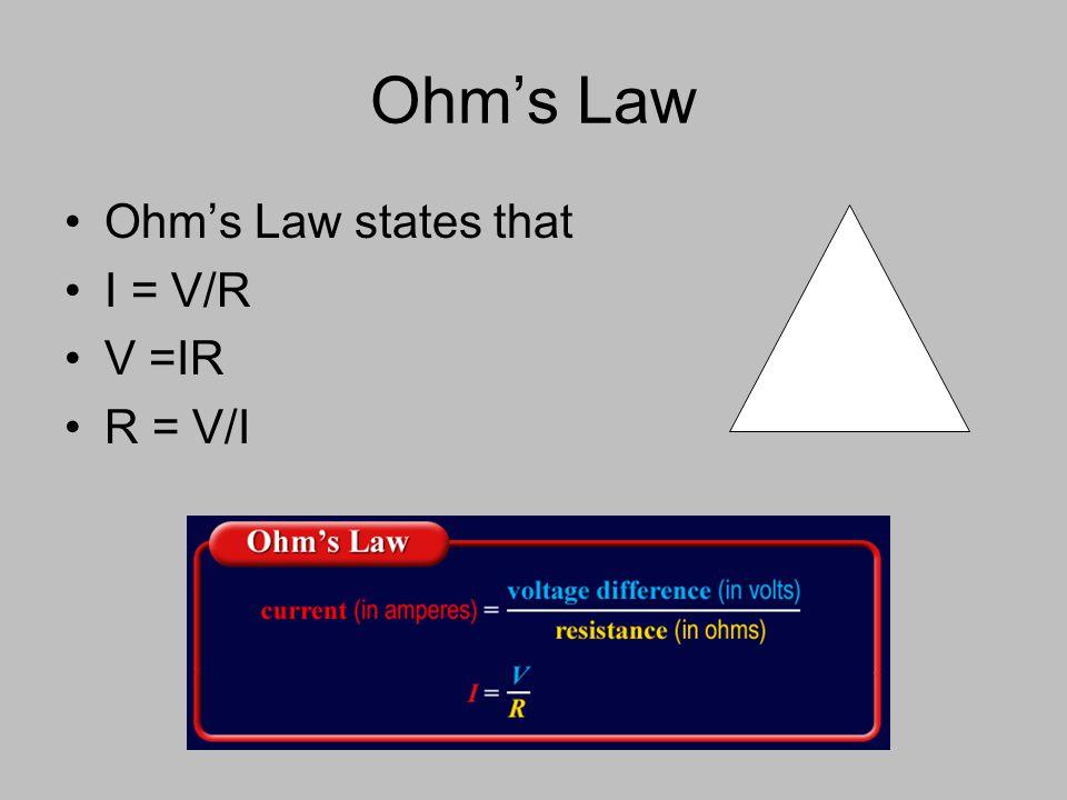 Ohm's Law Ohm's Law states that I = V/R V =IR R = V/I