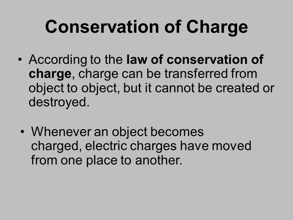Conservation of Charge According to the law of conservation of charge, charge can be transferred from object to object, but it cannot be created or destroyed.