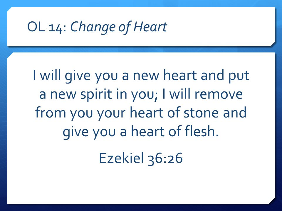 OL 14: Change of Heart I will give you a new heart and put a new spirit in you; I will remove from you your heart of stone and give you a heart of flesh.