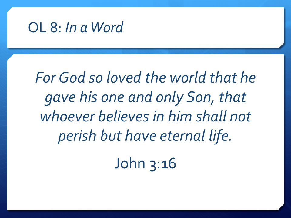 OL 8: In a Word For God so loved the world that he gave his one and only Son, that whoever believes in him shall not perish but have eternal life.