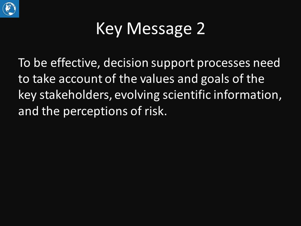 Key Message 2 To be effective, decision support processes need to take account of the values and goals of the key stakeholders, evolving scientific information, and the perceptions of risk.